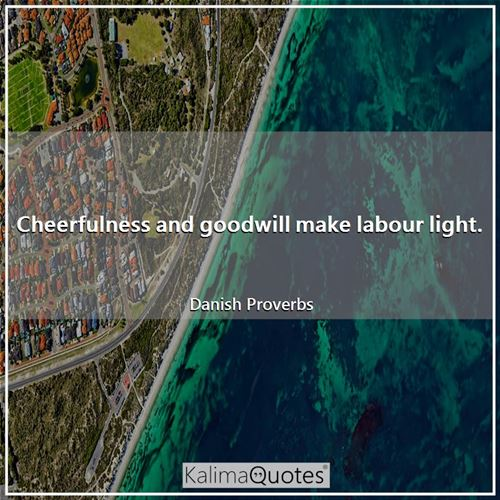 Cheerfulness and goodwill make labour light.