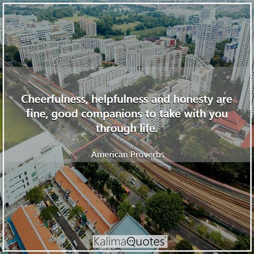 Cheerfulness, helpfulness and honesty are fine, good companions to take with you through life.