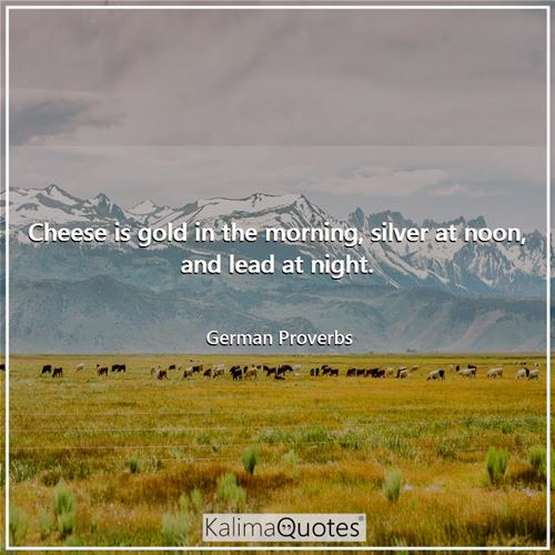 Cheese is gold in the morning, silver at noon, and lead at night.