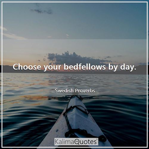 Choose your bedfellows by day. - Swedish Proverbs