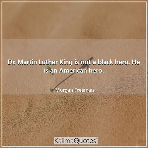 Dr. Martin Luther King is not a black hero. He is an American hero. - Morgan Freeman