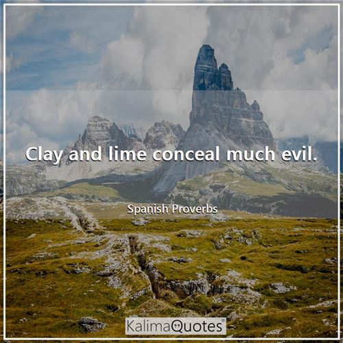 Clay and lime conceal much evil.