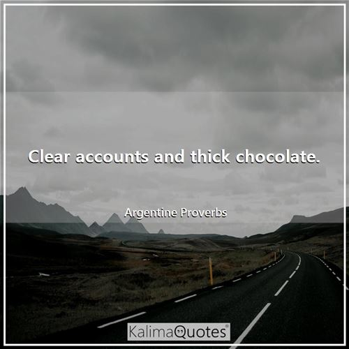 Clear accounts and thick chocolate.