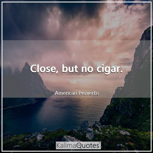 Close, but no cigar. - American Proverbs