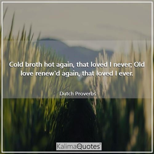 Cold broth hot again, that loved I never; Old love renew'd again, that loved I ever.