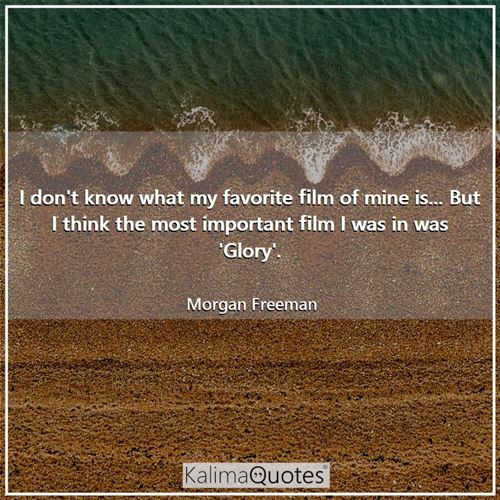 I don't know what my favorite film of mine is... But I think the most important film I was in was 'Glory'.