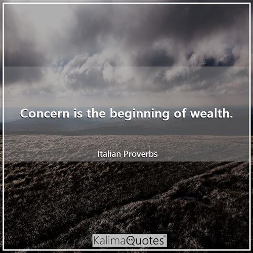 Concern is the beginning of wealth.
