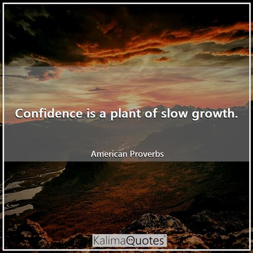 Confidence is a plant of slow growth.