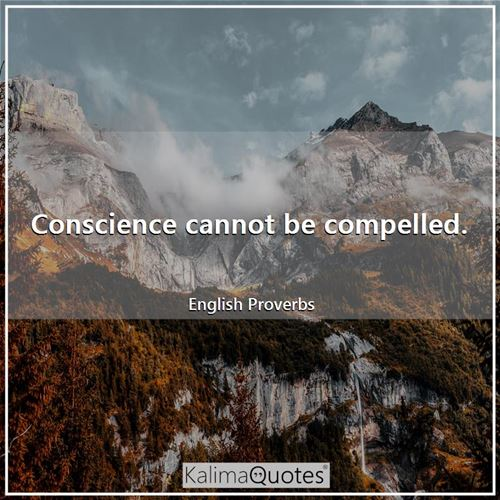 Conscience cannot be compelled.