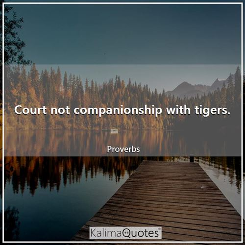 Court not companionship with tigers.