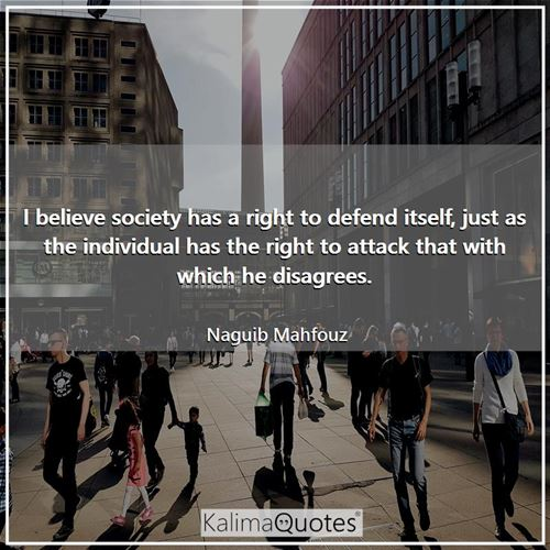 I believe society has a right to defend itself, just as the individual has the right to attack that  - Naguib Mahfouz