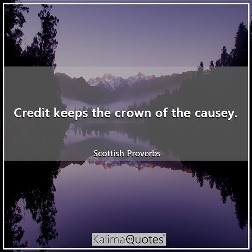 Credit keeps the crown of the causey. - Scottish Proverbs