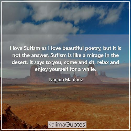 I love Sufism as I love beautiful poetry, but it is not the answer. Sufism is like a mirage in the d - Naguib Mahfouz
