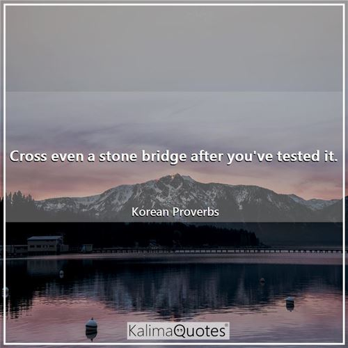 Cross even a stone bridge after you've tested it. - Korean Proverbs