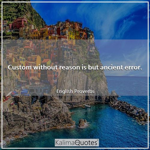 Custom without reason is but ancient error.