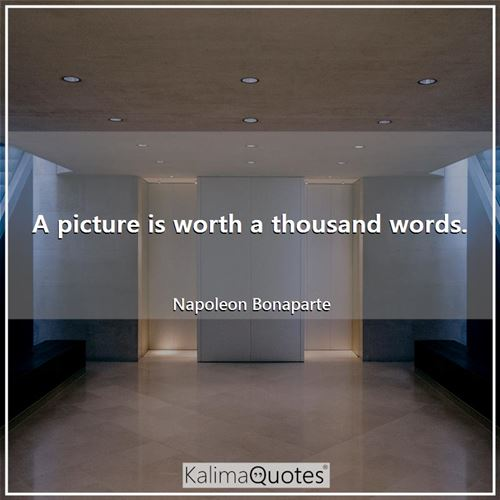 A picture is worth a thousand words. - Napoleon Bonaparte