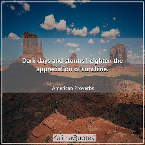 Dark days and storms heighten the appreciation of sunshine.