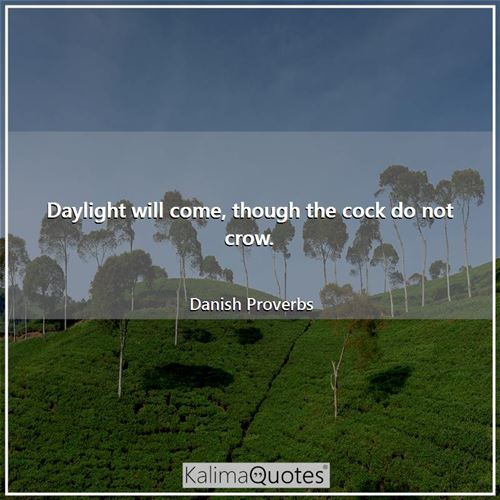 Daylight will come, though the cock do not crow.