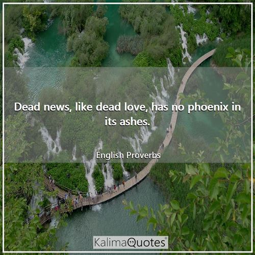 Dead news, like dead love, has no phoenix in its ashes.