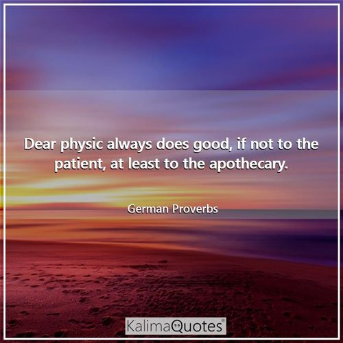 Dear physic always does good, if not to the patient, at least to the apothecary.