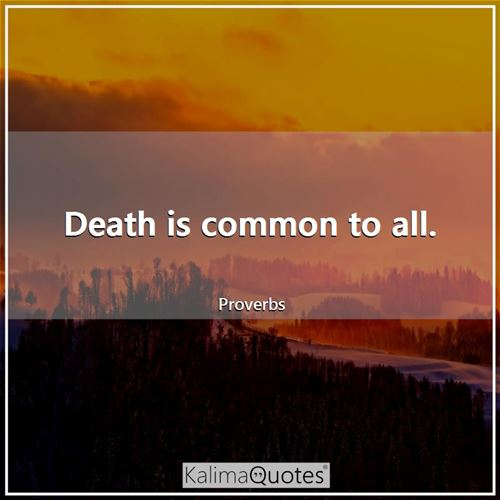 Death is common to all.