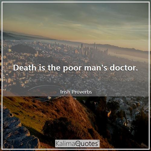 Death is the poor man's doctor.
