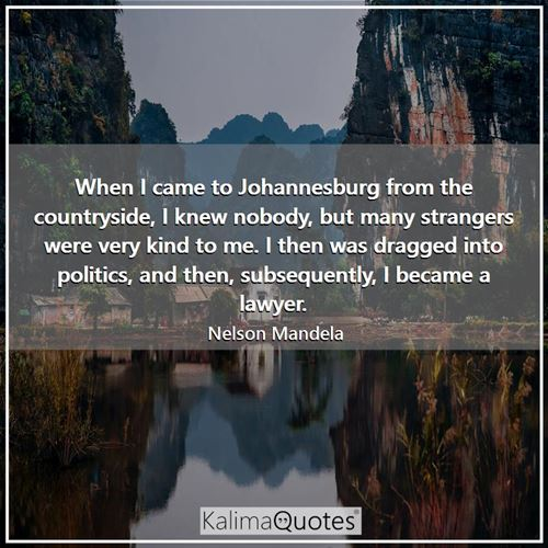 When I came to Johannesburg from the countryside, I knew nobody, but many strangers were very kind to me. I then was dragged into politics, and then, subsequently, I became a lawyer.