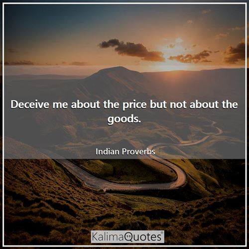 Deceive me about the price but not about the goods. - Indian Proverbs