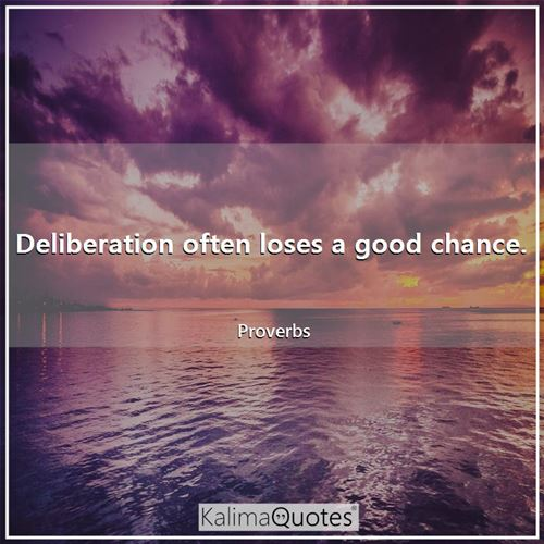 Deliberation often loses a good chance.