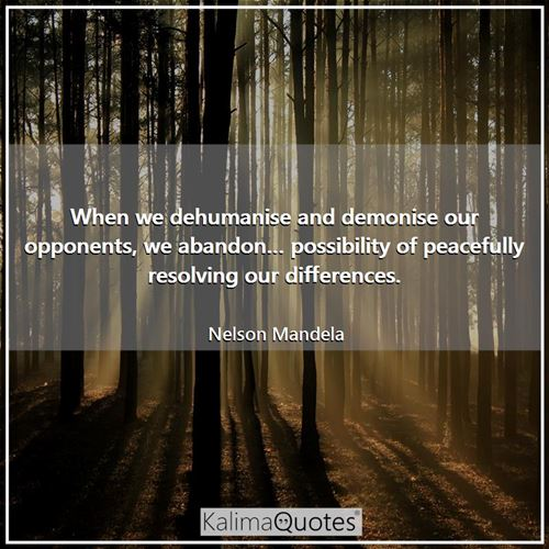 When we dehumanise and demonise our opponents, we abandon… possibility of peacefully resolving our differences.