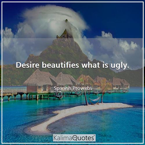 Desire beautifies what is ugly.