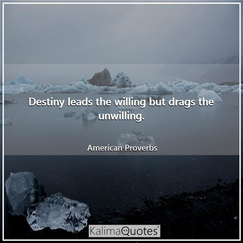 Destiny leads the willing but drags the unwilling.
