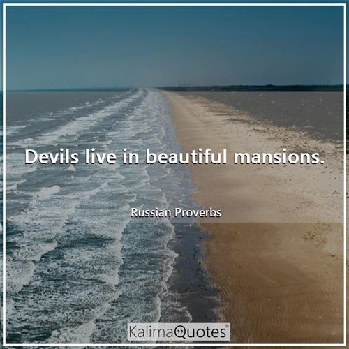 Devils live in beautiful mansions. - Russian Proverbs