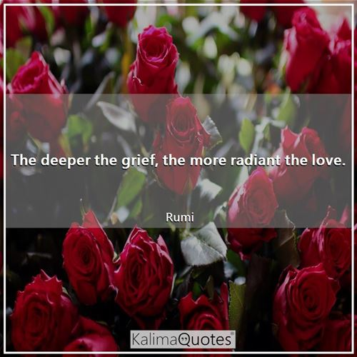 The deeper the grief, the more radiant the love. - Rumi