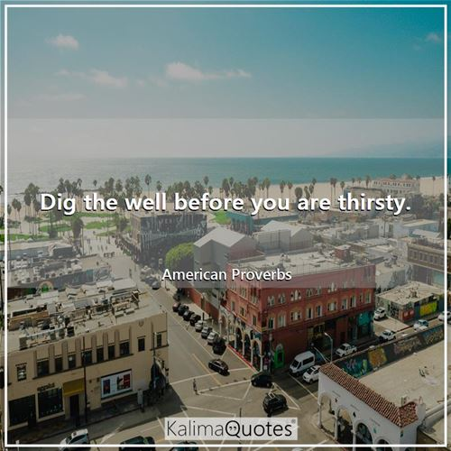 Dig the well before you are thirsty.