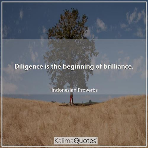 Diligence is the beginning of brilliance.