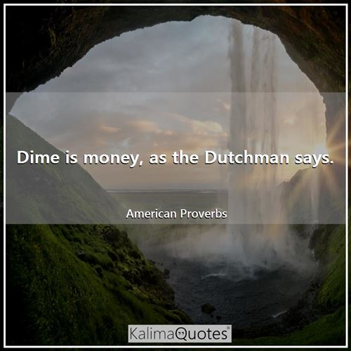Dime is money, as the Dutchman says.