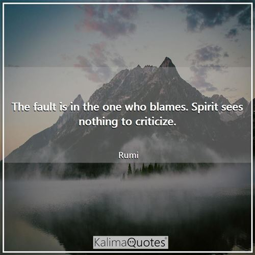 The fault is in the one who blames. Spirit sees nothing to criticize.