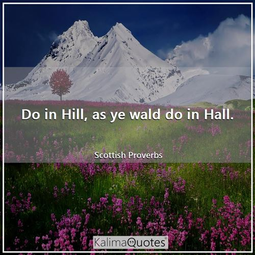 Do in Hill, as ye wald do in Hall.