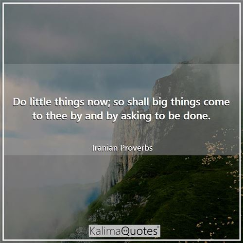 Do little things now; so shall big things come to thee by and by asking to be done.