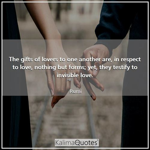 The gifts of lovers to one another are, in respect to love, nothing but forms; yet, they testify to invisible love.
