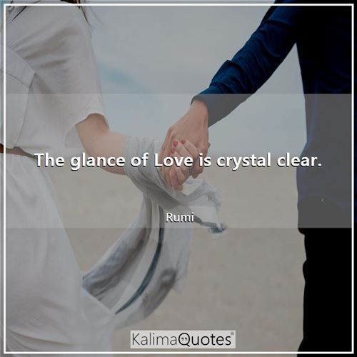 The glance of Love is crystal clear. - Rumi