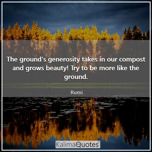 The ground's generosity takes in our compost and grows beauty! Try to be more like the ground.