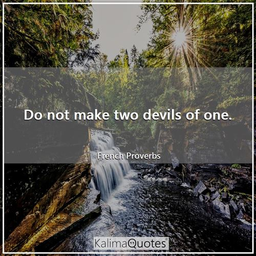 Do not make two devils of one.