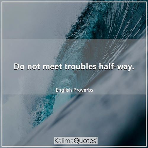 Do not meet troubles half-way.