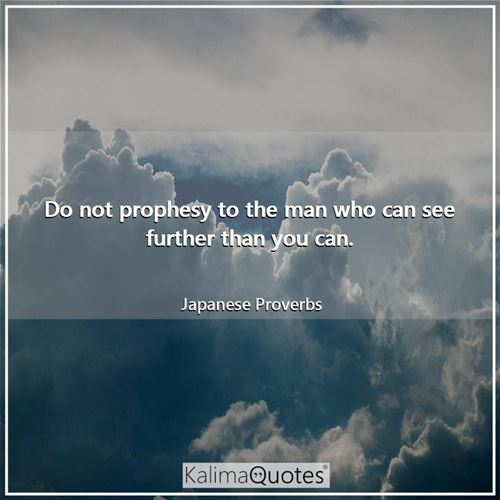 Do not prophesy to the man who can see further than you can.