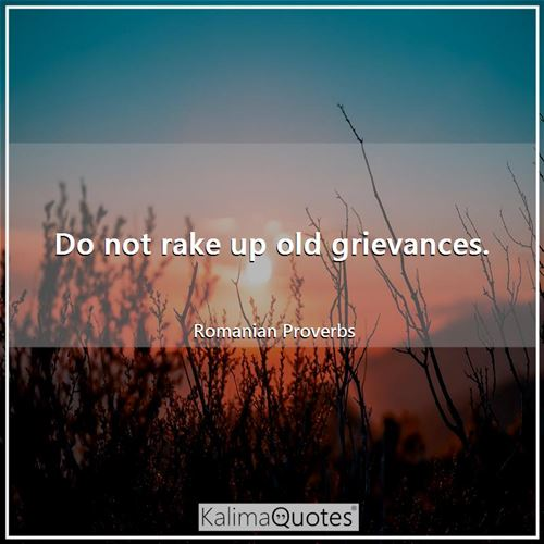 Do not rake up old grievances.