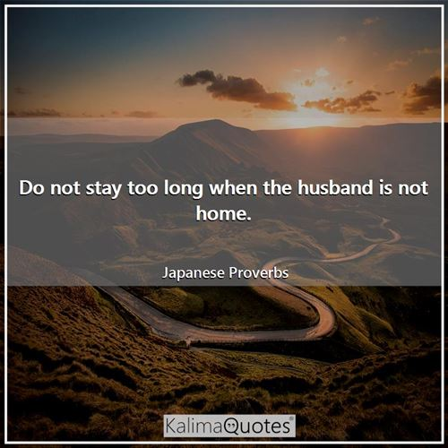 Do not stay too long when the husband is not home. - Japanese Proverbs