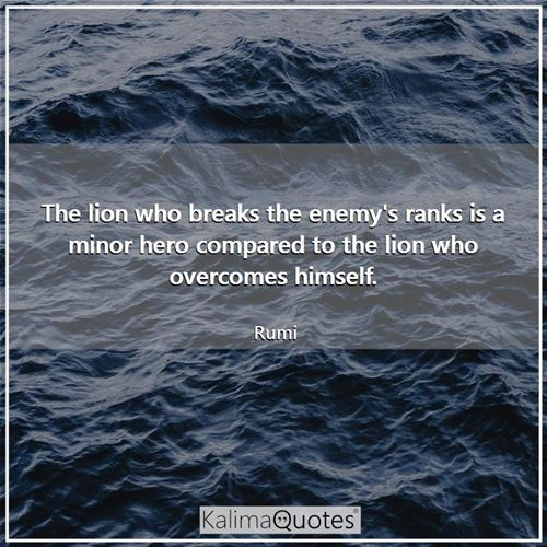 The lion who breaks the enemy's ranks is a minor hero compared to the lion who overcomes himself.