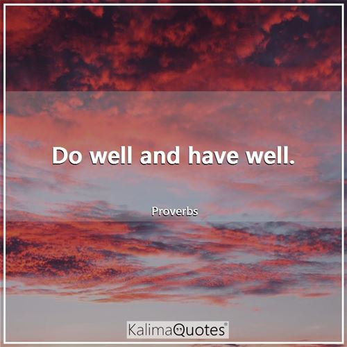 Do well and have well.